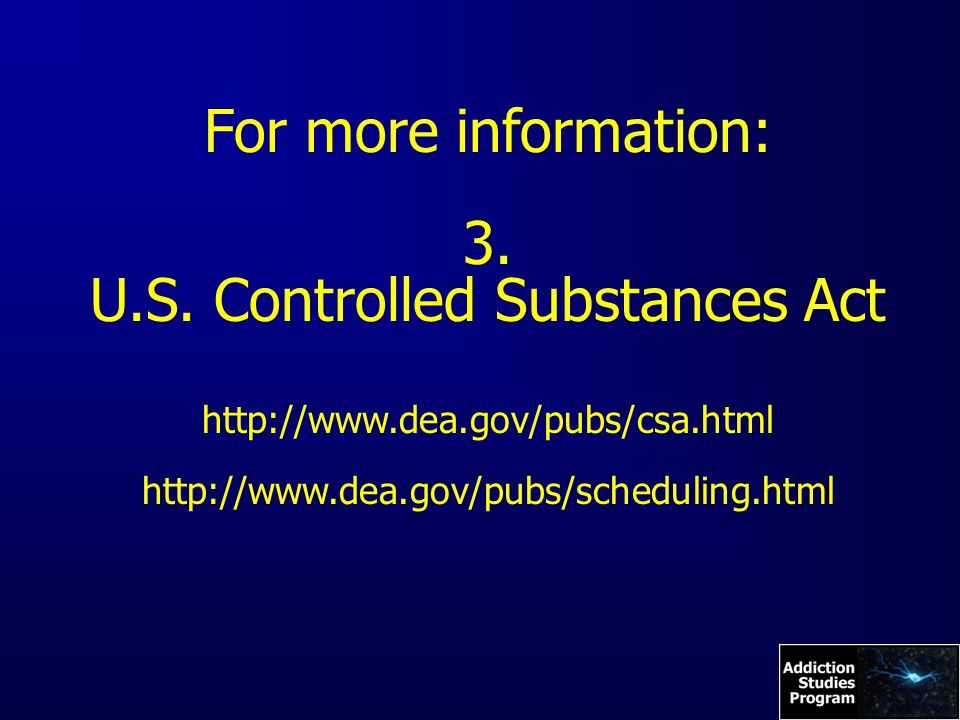 For more information: 3. U.S. Controlled Substances Act http://www.dea.gov/pubs/csa.html http://www.dea.gov/pubs/scheduling.html