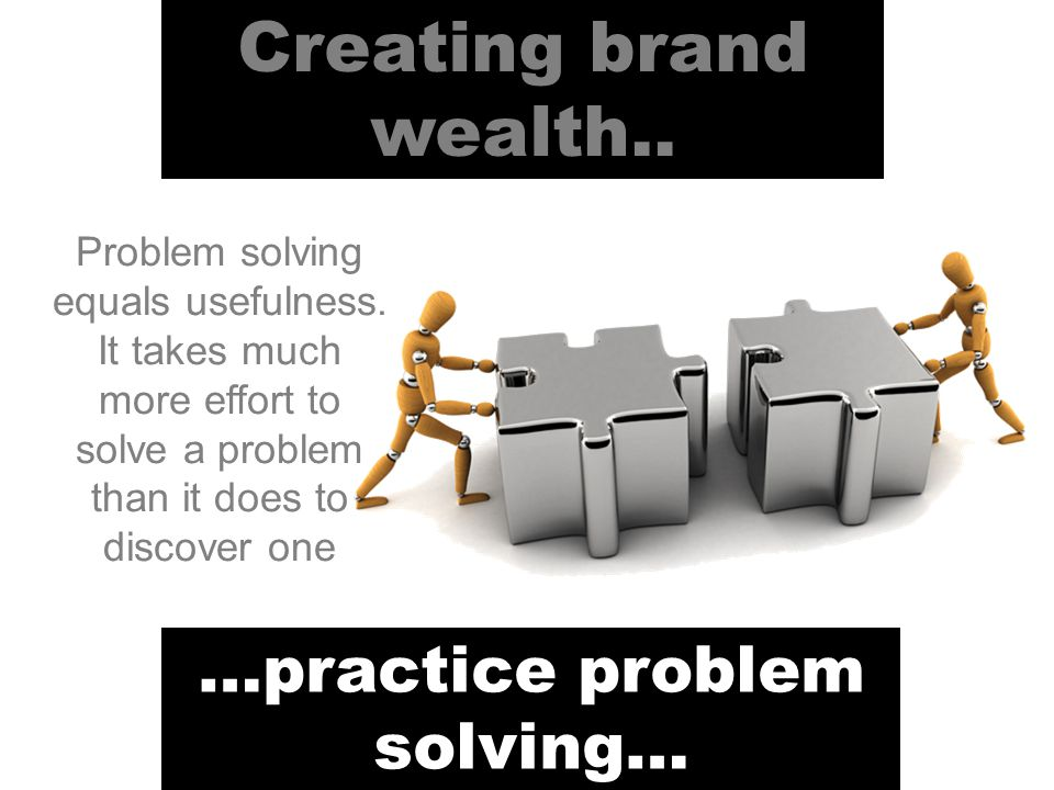 Creating brand wealth.. …practice problem solving… Problem solving equals usefulness.