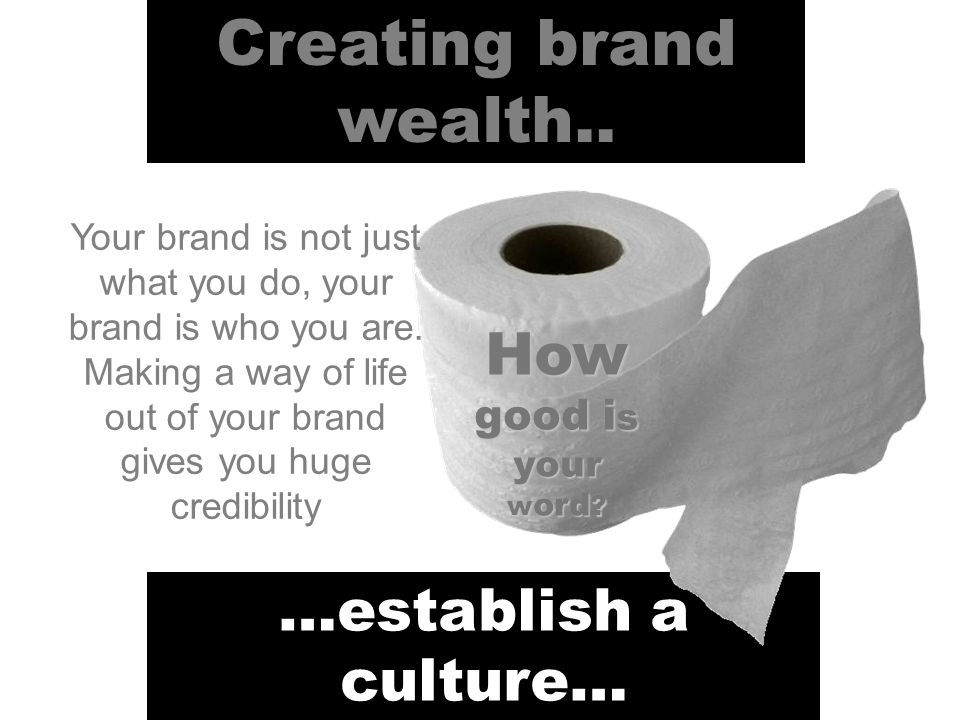 Creating brand wealth.. …establish a culture… How good i s your w ord .