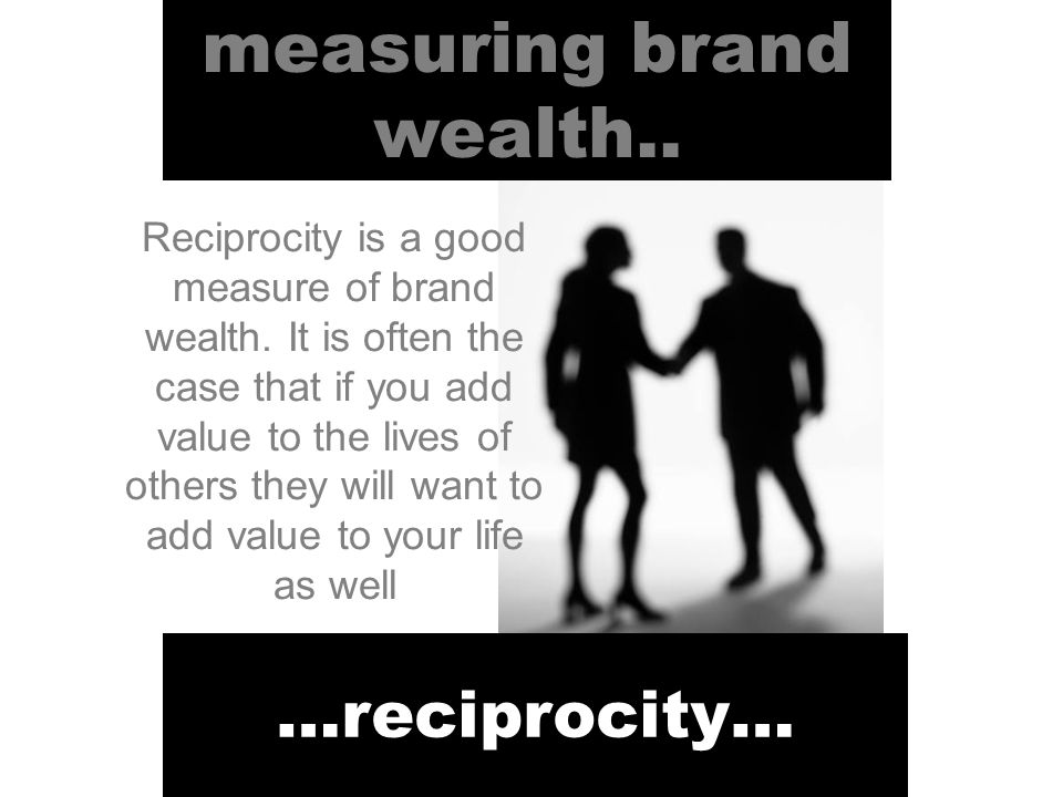 measuring brand wealth.. …reciprocity… Reciprocity is a good measure of brand wealth.