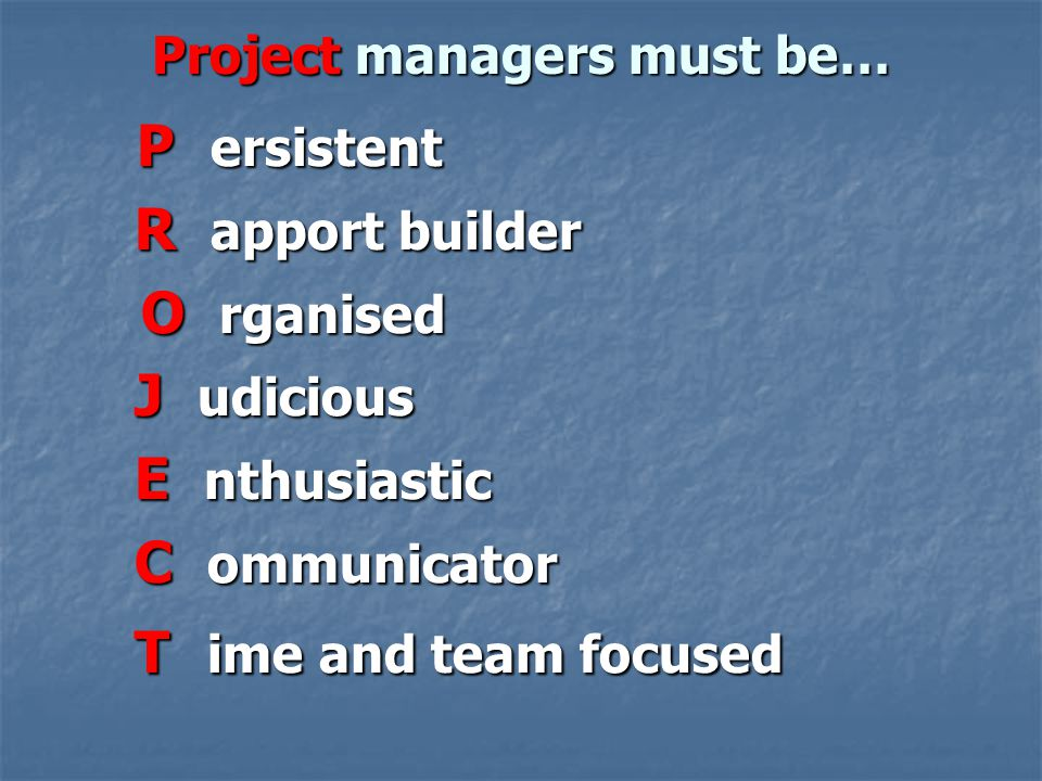 Project managers must be… P ersistent P ersistent R apport builder R apport builder O rganised O rganised J udicious J udicious E nthusiastic E nthusi
