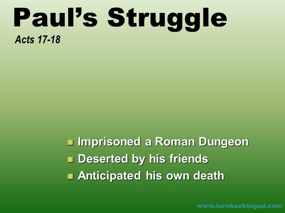 Paul's Struggle Imprisoned a Roman Dungeon Imprisoned a Roman Dungeon Deserted by his friends Deserted by his friends Anticipated his own death Anticipated his own death Acts 17-18 www.turnbacktogod.com