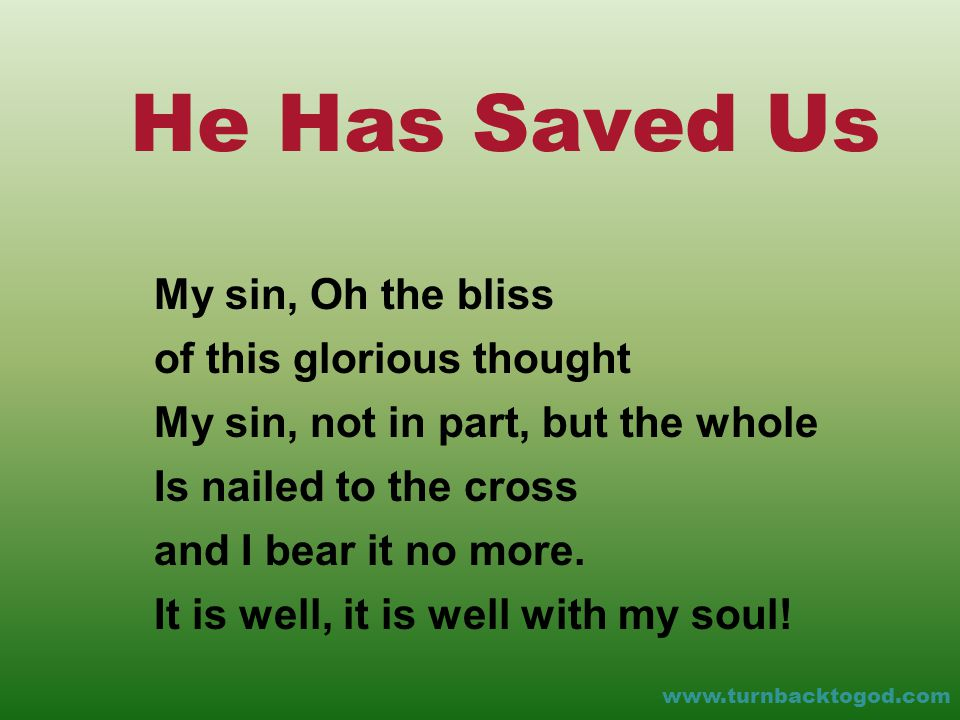 He Has Saved Us My sin, Oh the bliss of this glorious thought My sin, not in part, but the whole Is nailed to the cross and I bear it no more.