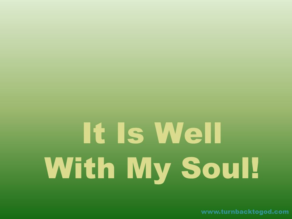 It Is Well With My Soul! www.turnbacktogod.com