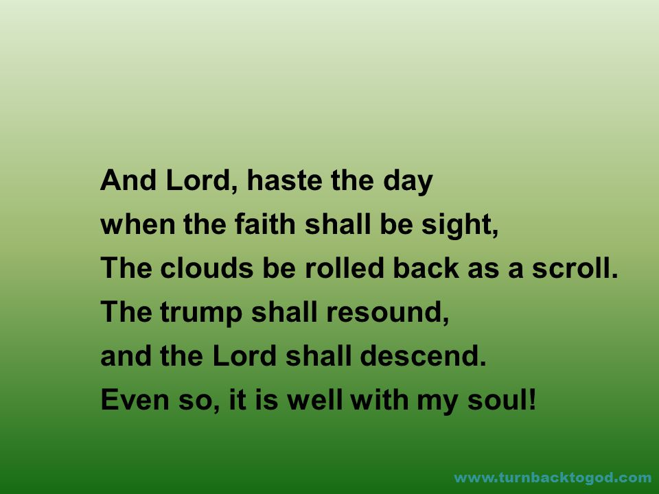 And Lord, haste the day when the faith shall be sight, The clouds be rolled back as a scroll.