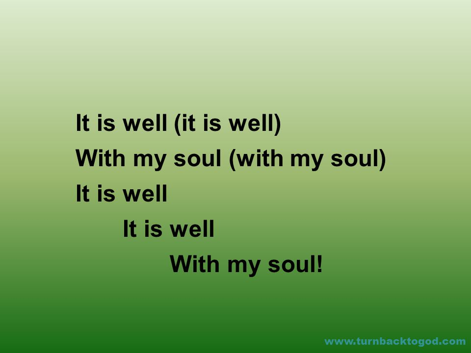 It is well (it is well) With my soul (with my soul) It is well With my soul! www.turnbacktogod.com