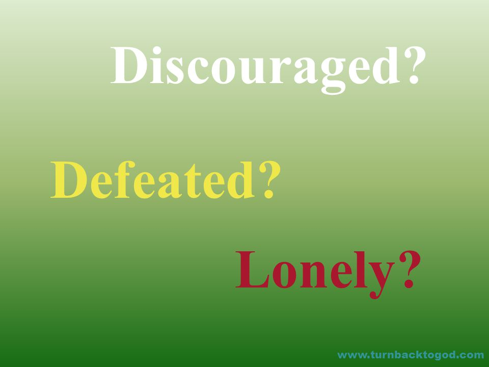 Discouraged Defeated Lonely www.turnbacktogod.com