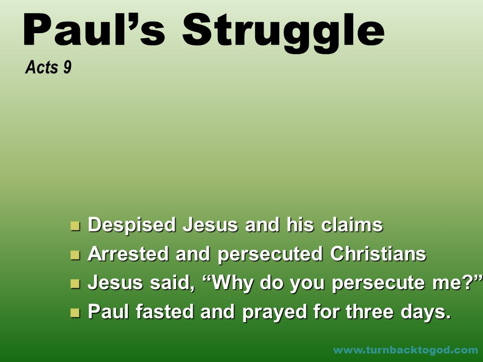 Paul's Struggle Despised Jesus and his claims Despised Jesus and his claims Arrested and persecuted Christians Arrested and persecuted Christians Jesus said, Why do you persecute me Jesus said, Why do you persecute me Paul fasted and prayed for three days.