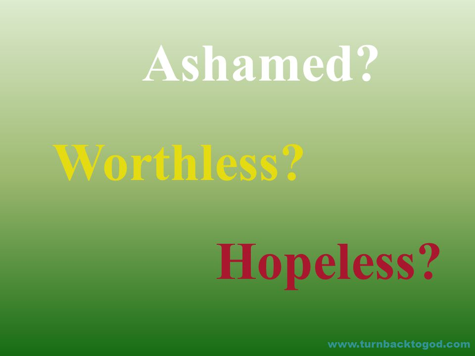 Ashamed Worthless Hopeless www.turnbacktogod.com