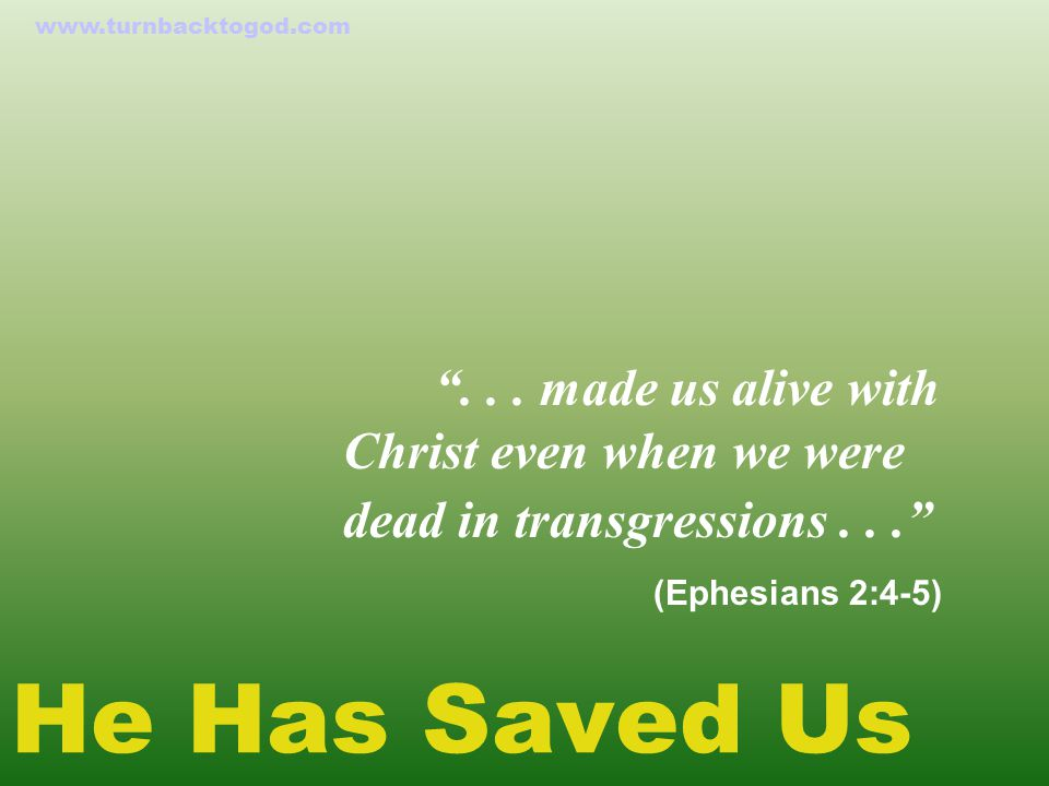 "He Has Saved Us ""... made us alive with Christ even when we were dead in transgressions..."" (Ephesians 2:4-5) www.turnbacktogod.com"