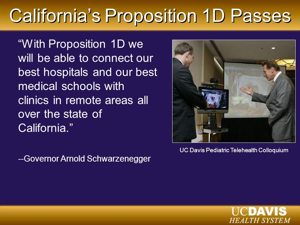 California's Proposition 1D Passes With Proposition 1D we will be able to connect our best hospitals and our best medical schools with clinics in remote areas all over the state of California. --Governor Arnold Schwarzenegger UC Davis Pediatric Telehealth Colloquium