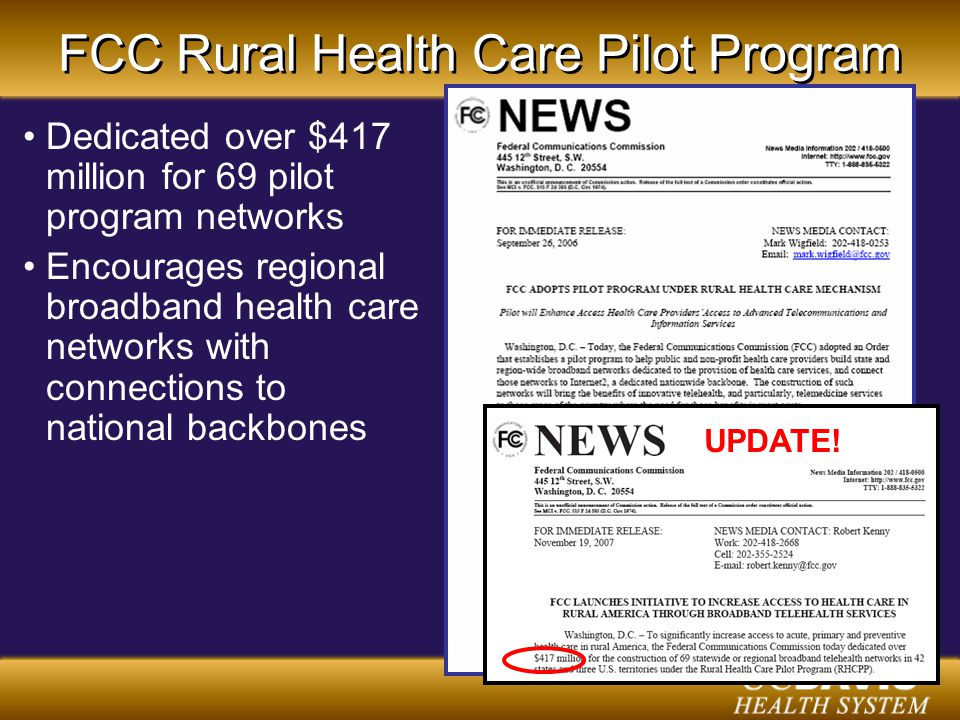 FCC Rural Health Care Pilot Program Dedicated over $417 million for 69 pilot program networks Encourages regional broadband health care networks with connections to national backbones UPDATE!