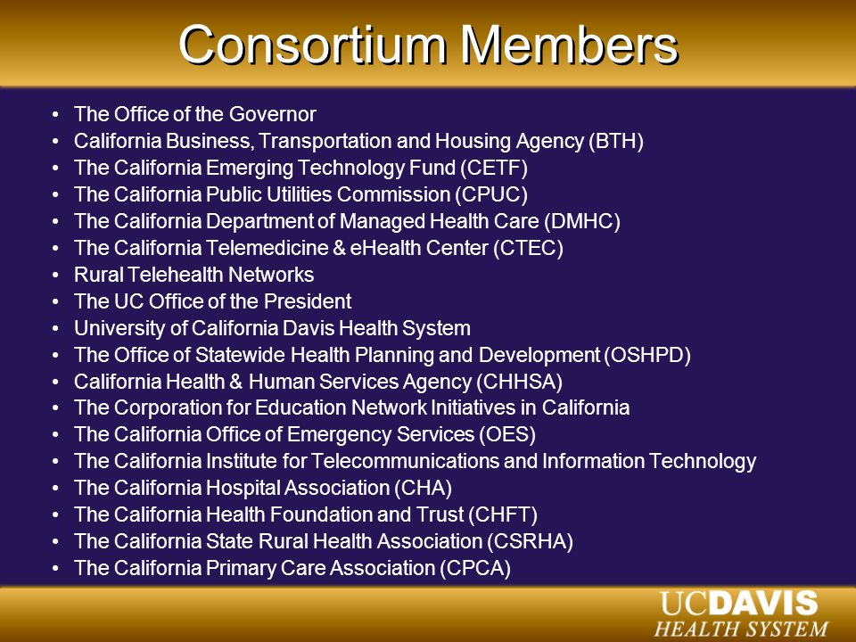 Consortium Members The Office of the Governor California Business, Transportation and Housing Agency (BTH) The California Emerging Technology Fund (CETF) The California Public Utilities Commission (CPUC) The California Department of Managed Health Care (DMHC) The California Telemedicine & eHealth Center (CTEC) Rural Telehealth Networks The UC Office of the President University of California Davis Health System The Office of Statewide Health Planning and Development (OSHPD) California Health & Human Services Agency (CHHSA) The Corporation for Education Network Initiatives in California The California Office of Emergency Services (OES) The California Institute for Telecommunications and Information Technology The California Hospital Association (CHA) The California Health Foundation and Trust (CHFT) The California State Rural Health Association (CSRHA) The California Primary Care Association (CPCA)