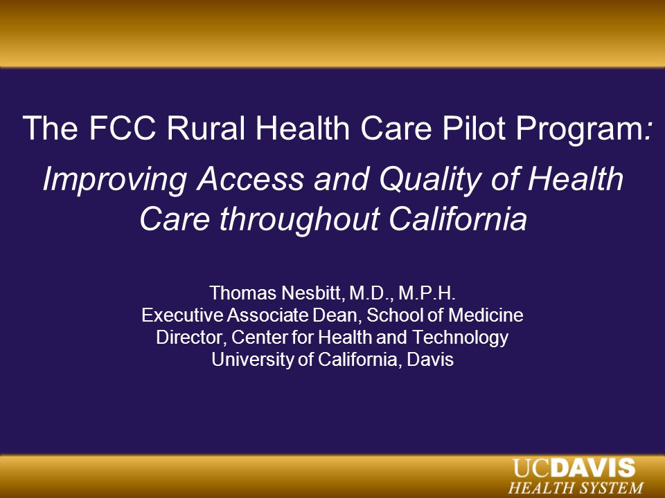 The FCC Rural Health Care Pilot Program: Improving Access and Quality of Health Care throughout California Thomas Nesbitt, M.D., M.P.H.