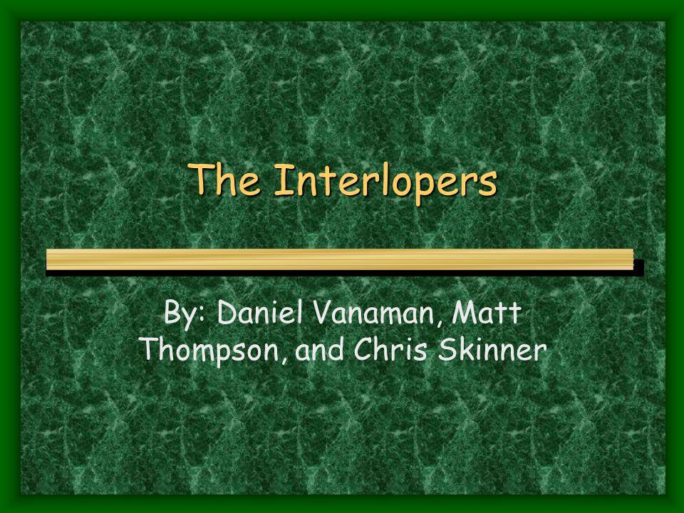 The Interlopers By: Daniel Vanaman, Matt Thompson, and Chris Skinner