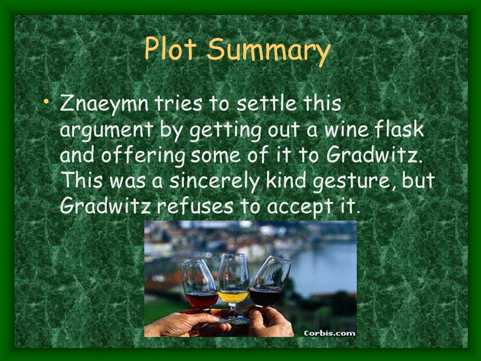 Plot Summary Znaeymn tries to settle this argument by getting out a wine flask and offering some of it to Gradwitz.
