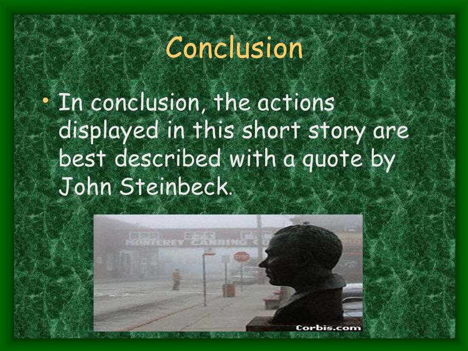 Conclusion In conclusion, the actions displayed in this short story are best described with a quote by John Steinbeck.