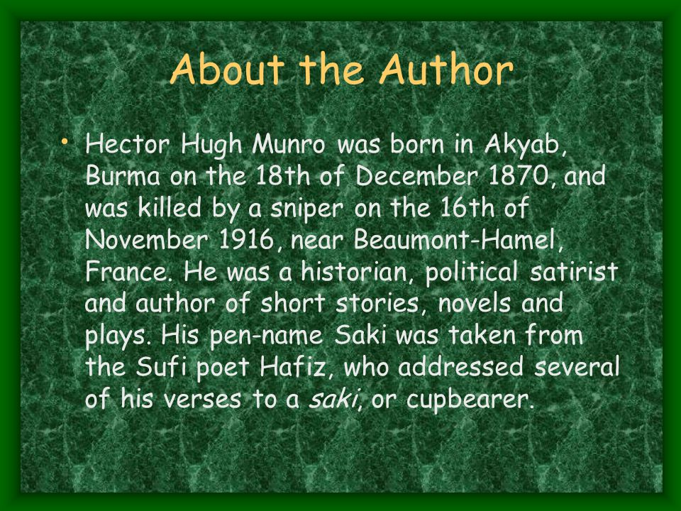 About the Author Hector Hugh Munro was born in Akyab, Burma on the 18th of December 1870, and was killed by a sniper on the 16th of November 1916, near Beaumont-Hamel, France.