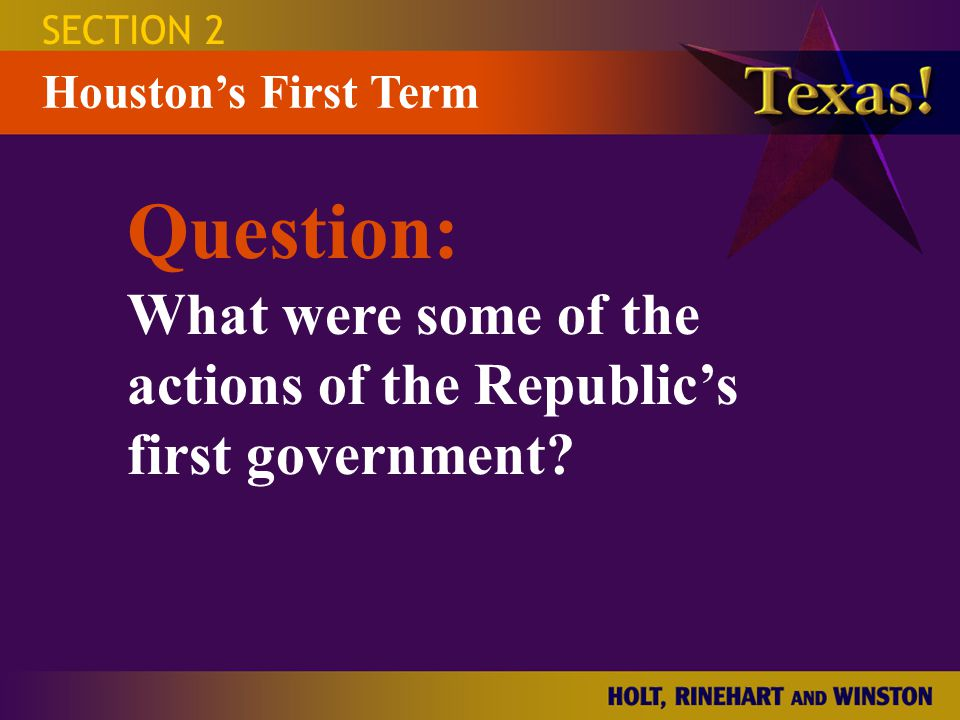 ActionDescription Cabinet secretary of state: secretary of the treasury: secretary of war: secretary of the navy: courts: Court System Boundaries Capital SECTION 2 Houston's First Term Stephen F.