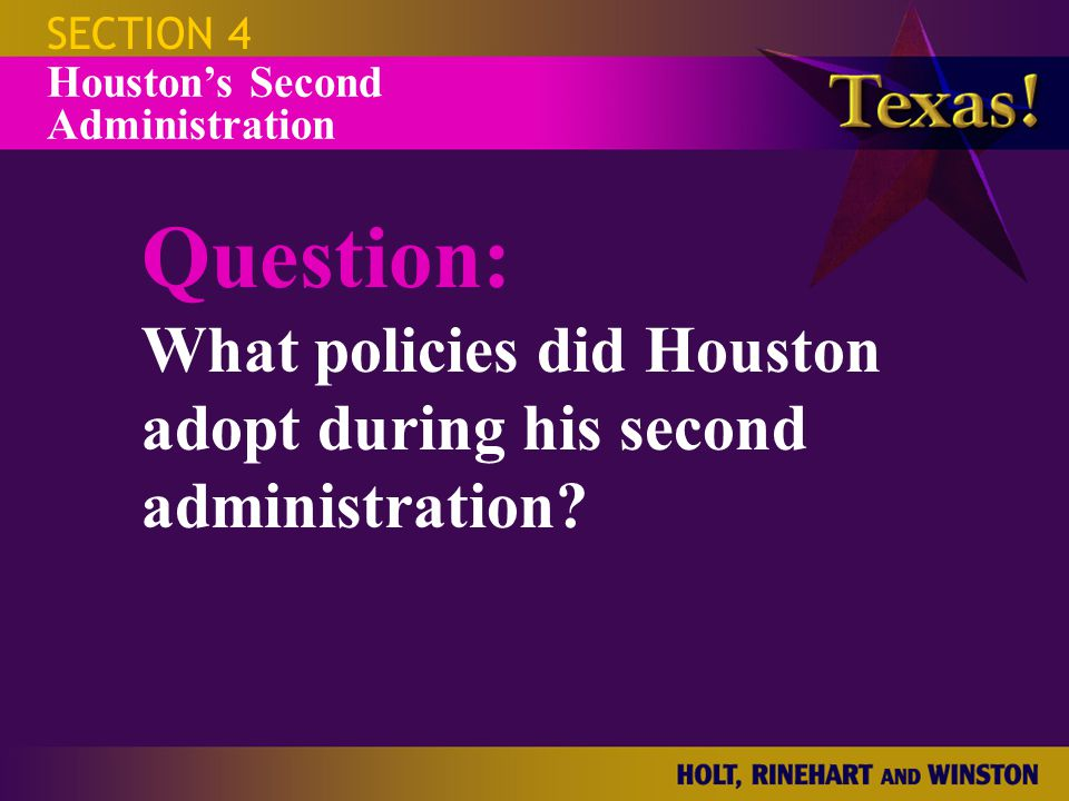 SECTION 4 Houston's Second Administration Question: What policies did Houston adopt during his second administration?