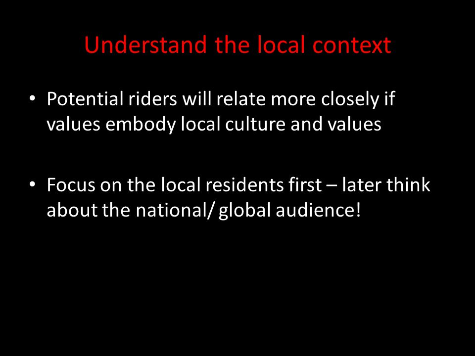 Understand the local context Potential riders will relate more closely if values embody local culture and values Focus on the local residents first –