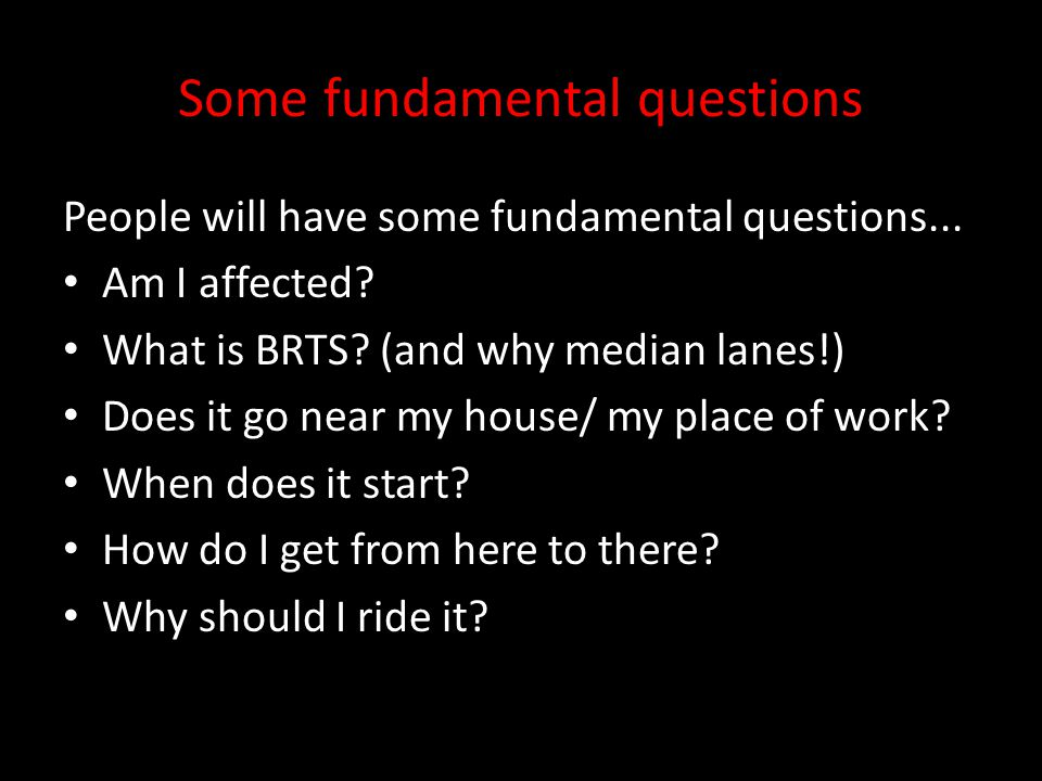 Some fundamental questions People will have some fundamental questions... Am I affected? What is BRTS? (and why median lanes!) Does it go near my hous