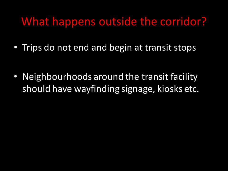 What happens outside the corridor? Trips do not end and begin at transit stops Neighbourhoods around the transit facility should have wayfinding signa