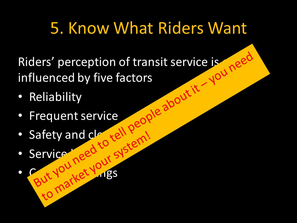 5. Know What Riders Want Riders' perception of transit service is often influenced by five factors Reliability Frequent service Safety and cleanliness