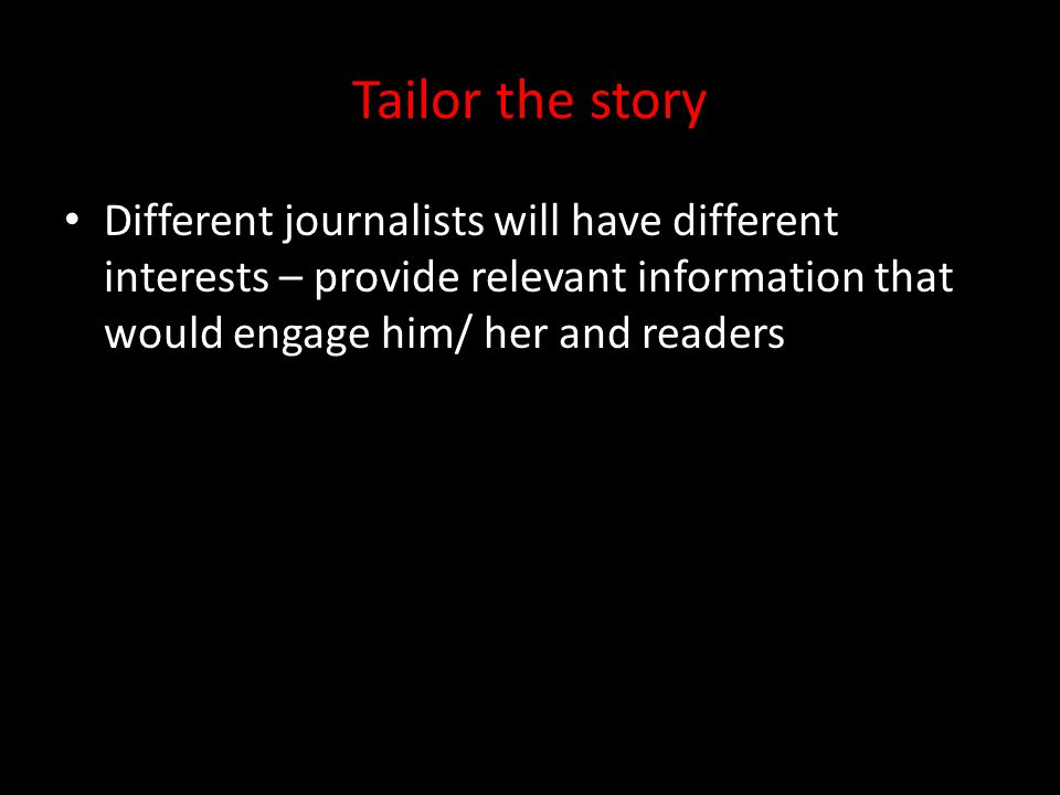 Tailor the story Different journalists will have different interests – provide relevant information that would engage him/ her and readers