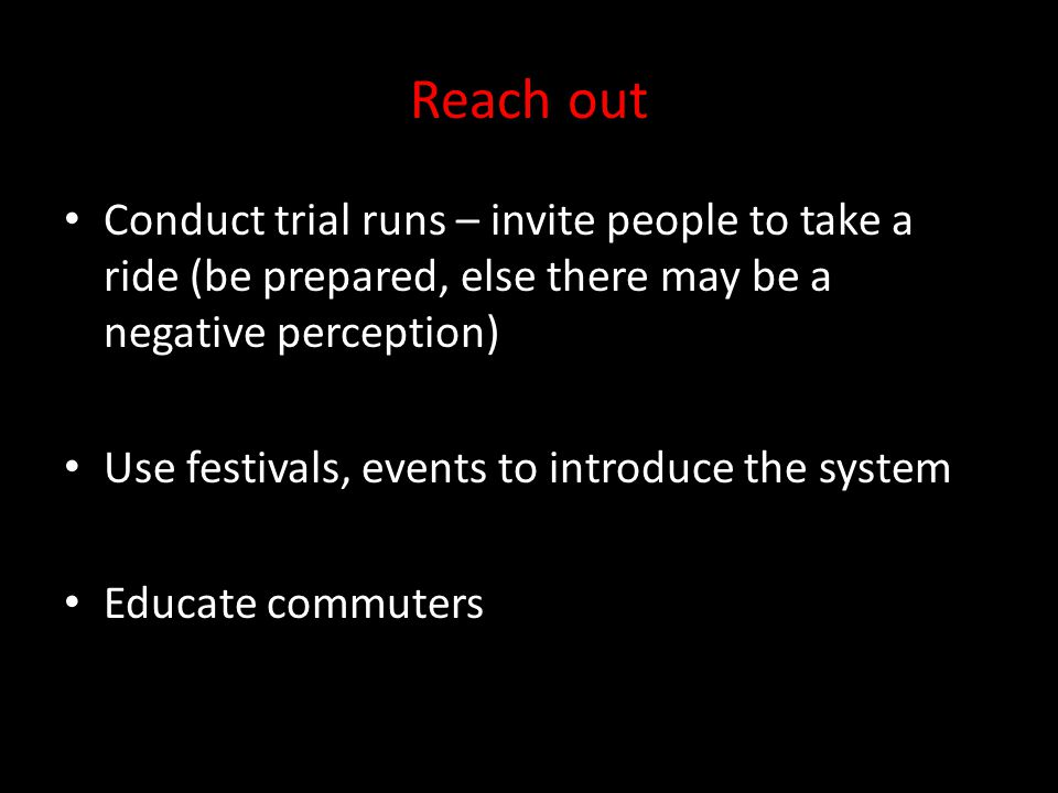 Reach out Conduct trial runs – invite people to take a ride (be prepared, else there may be a negative perception) Use festivals, events to introduce