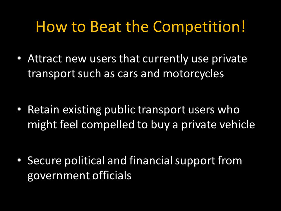 How to Beat the Competition! Attract new users that currently use private transport such as cars and motorcycles Retain existing public transport user