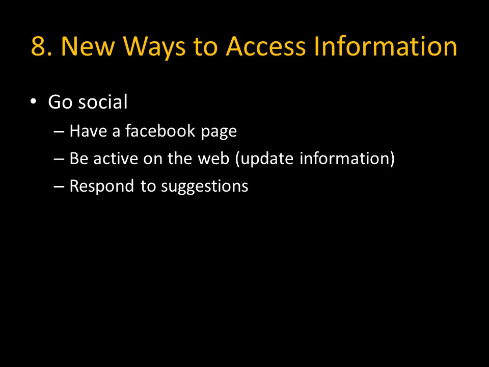 8. New Ways to Access Information Go social – Have a facebook page – Be active on the web (update information) – Respond to suggestions