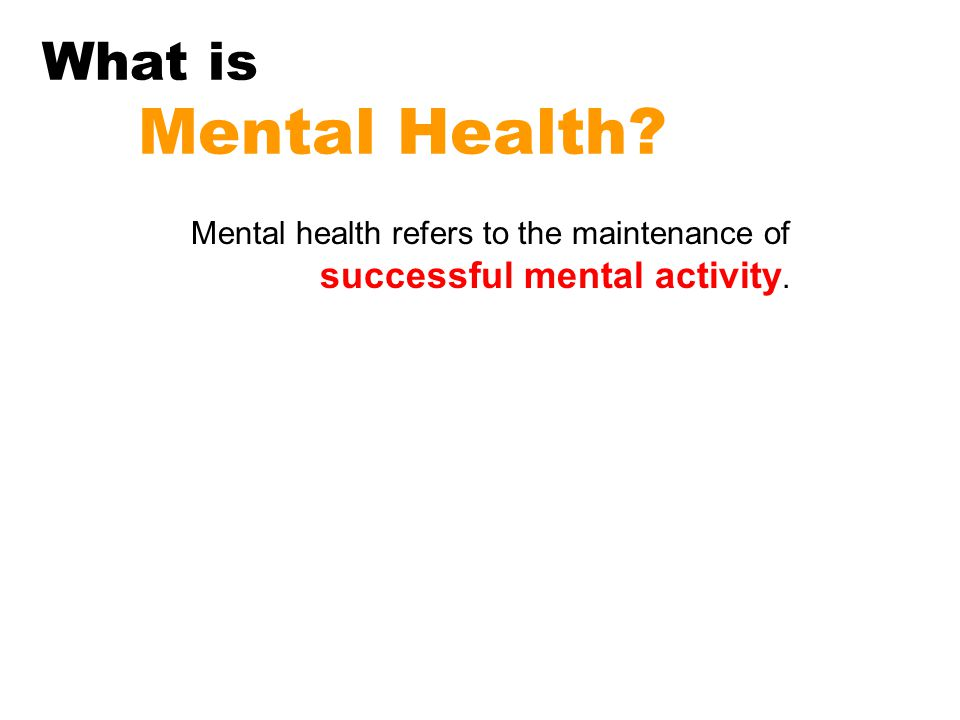 What is Mental Health Mental health refers to the maintenance of successful mental activity.
