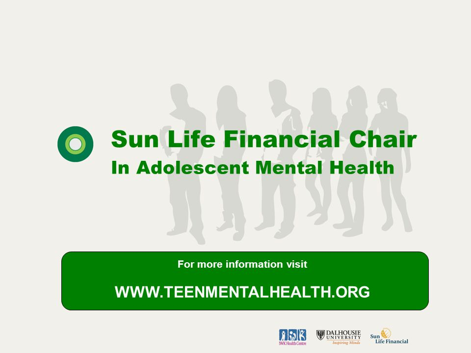 Sun Life Financial Chair In Adolescent Mental Health For more information visit WWW.TEENMENTALHEALTH.ORG