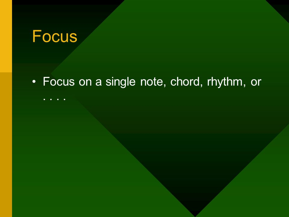 Focus Focus on a single note, chord, rhythm, or....