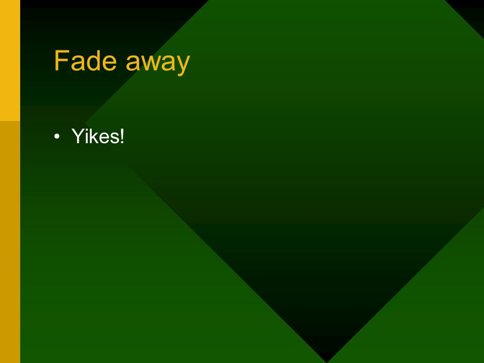 Fade away Yikes!