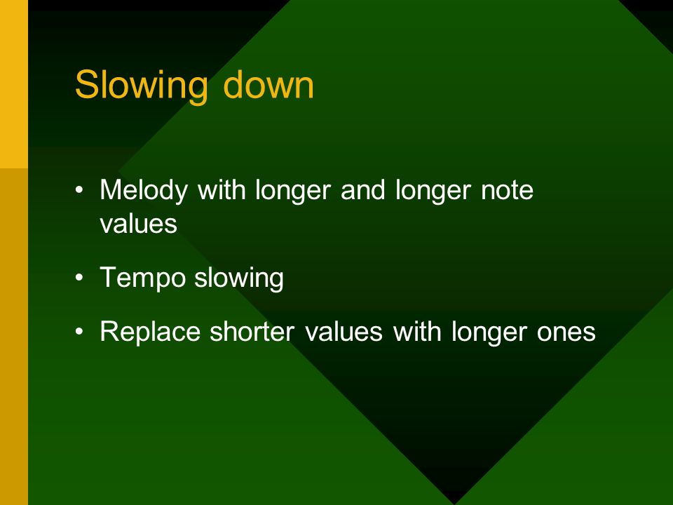 Slowing down Melody with longer and longer note values Tempo slowing Replace shorter values with longer ones