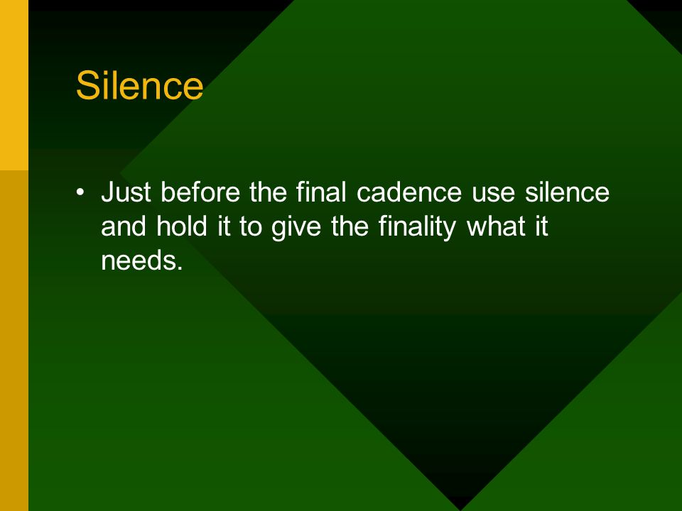 Silence Just before the final cadence use silence and hold it to give the finality what it needs.