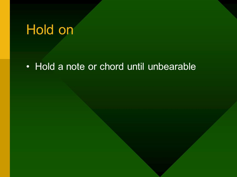 Hold on Hold a note or chord until unbearable