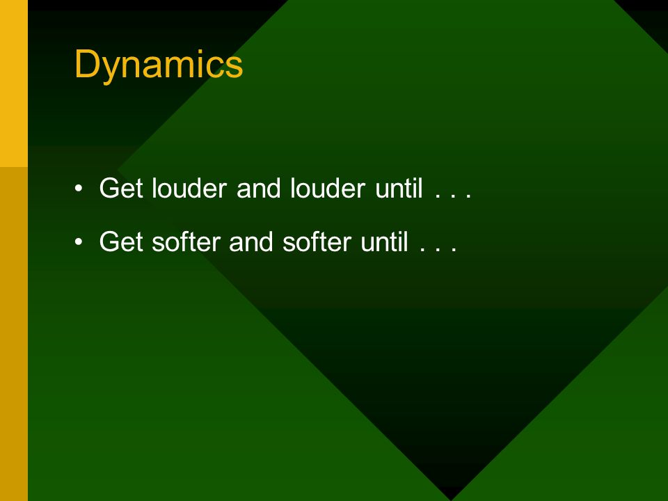 Dynamics Get louder and louder until... Get softer and softer until...