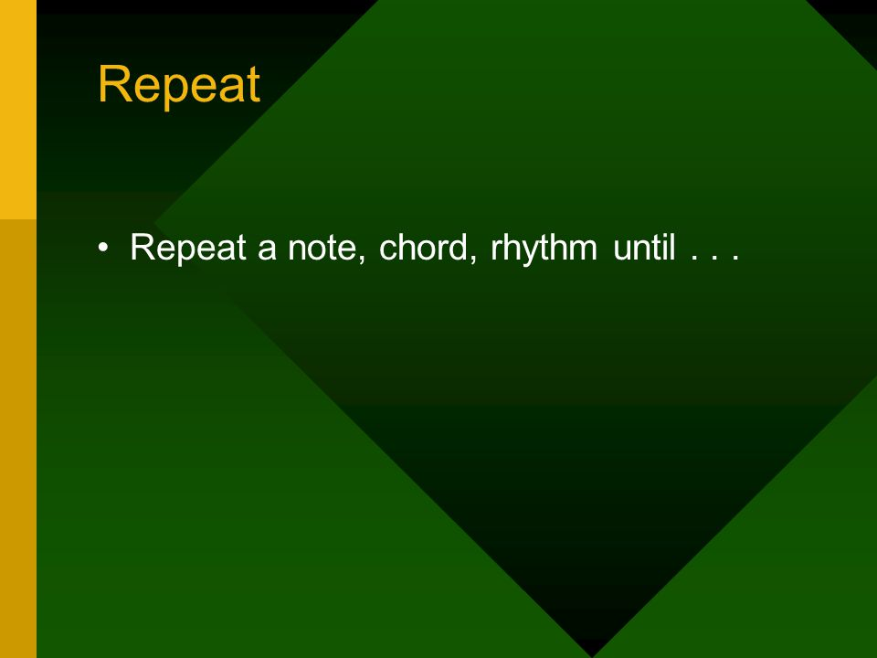 Repeat Repeat a note, chord, rhythm until...