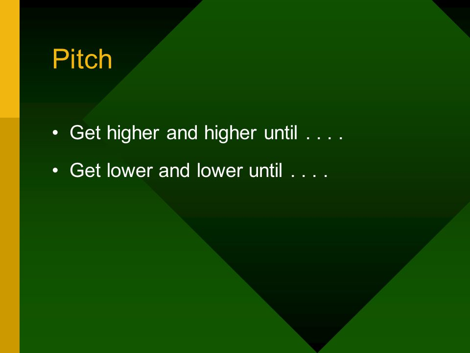 Pitch Get higher and higher until.... Get lower and lower until....