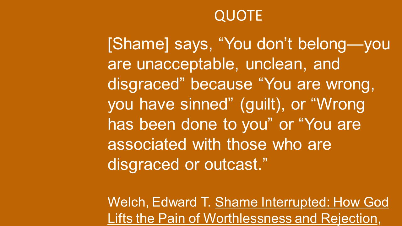"QUOTE [Shame] says, ""You don't belong—you are unacceptable, unclean, and disgraced"" because ""You are wrong, you have sinned"" (guilt), or ""Wrong has be"