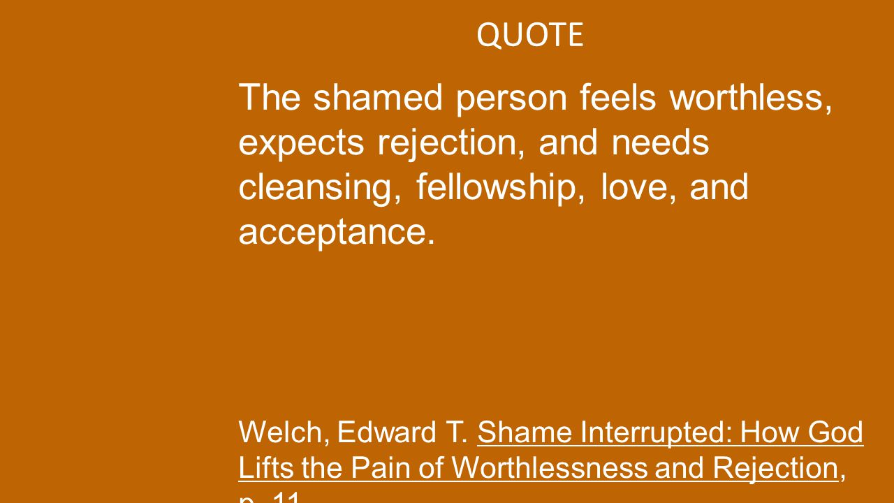QUOTE The shamed person feels worthless, expects rejection, and needs cleansing, fellowship, love, and acceptance. Welch, Edward T. Shame Interrupted: