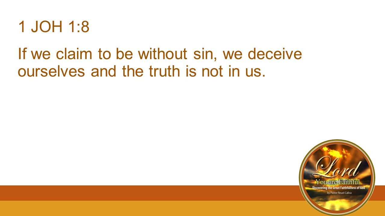 1 JOH 1:8 If we claim to be without sin, we deceive ourselves and the truth is not in us.