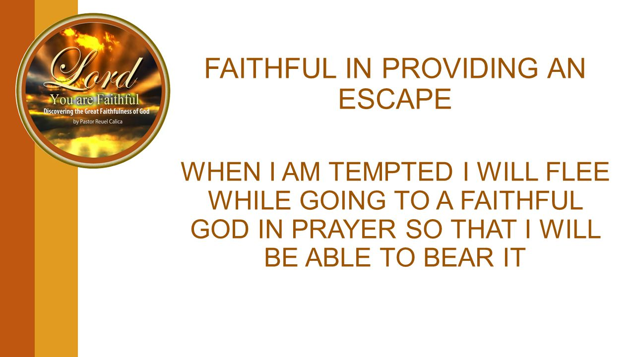 FAITHFUL IN PROVIDING AN ESCAPE WHEN I AM TEMPTED I WILL FLEE WHILE GOING TO A FAITHFUL GOD IN PRAYER SO THAT I WILL BE ABLE TO BEAR IT