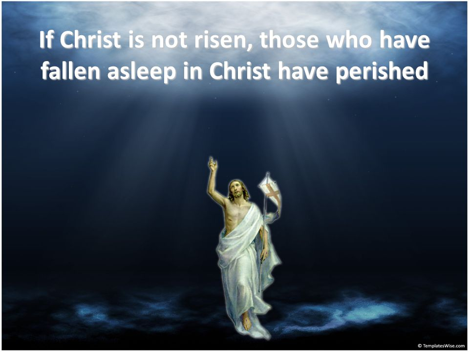 If Christ is not risen, our faith is worthless and we are still in our sins