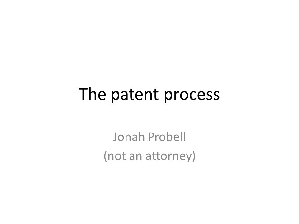 The patent process Jonah Probell (not an attorney)