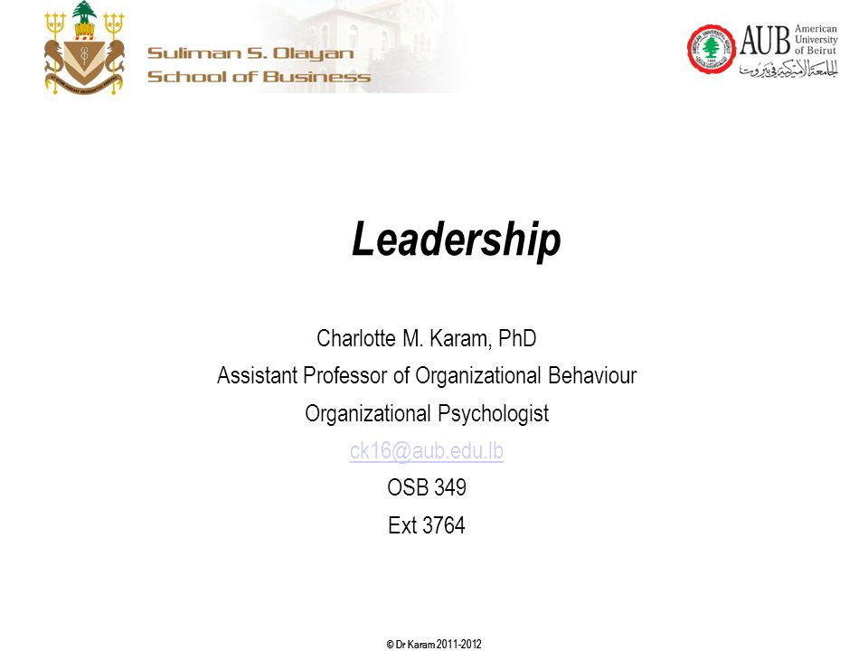 © Dr Karam 2011-2012 Leadership Charlotte M. Karam, PhD Assistant Professor of Organizational Behaviour Organizational Psychologist ck16@aub.edu.lb OS