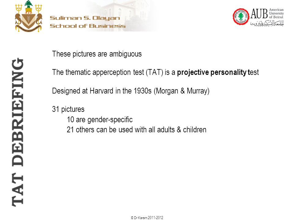 © Dr Karam 2011-2012 These pictures are ambiguous The thematic apperception test (TAT) is a projective personality t est Designed at Harvard in the 19